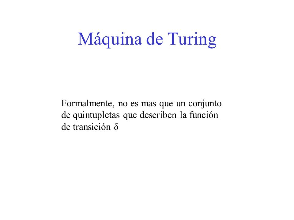 Máquina de Turing Formalmente, no es mas que un conjunto de quintupletas que describen la función de transición δ