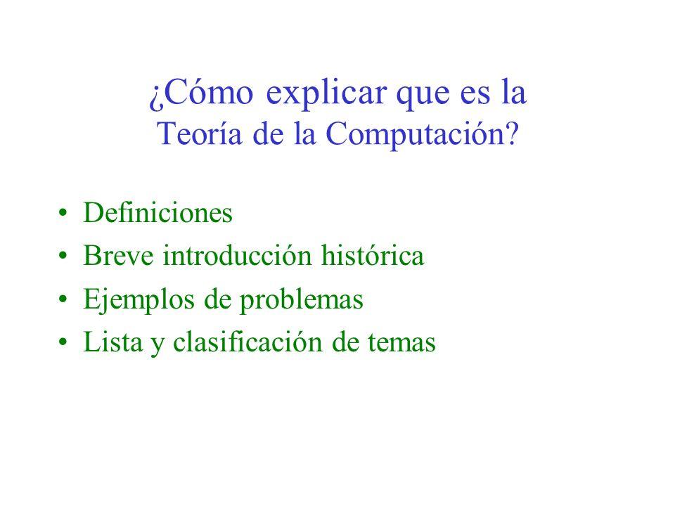 ¿Cómo explicar que es la Teoría de la Computación? Definiciones Breve introducción histórica Ejemplos de problemas Lista y clasificación de temas