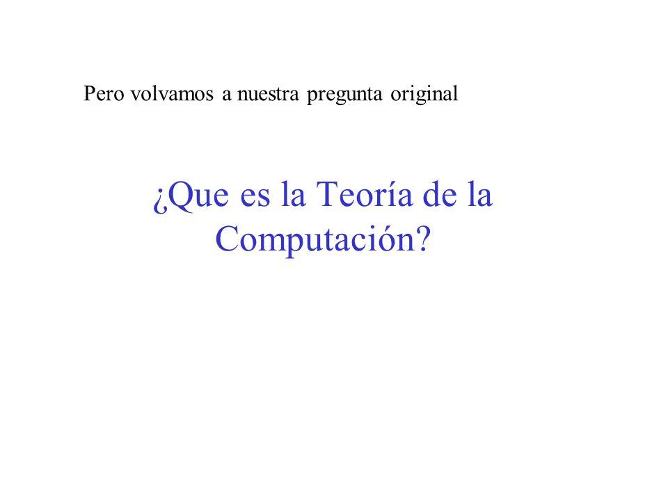 ¿Que es la Teoría de la Computación? Pero volvamos a nuestra pregunta original