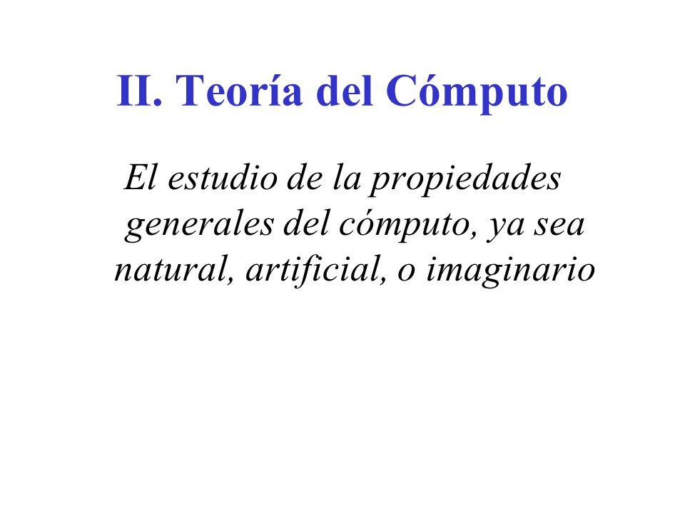 II. Teoría del Cómputo El estudio de la propiedades generales del cómputo, ya sea natural, artificial, o imaginario