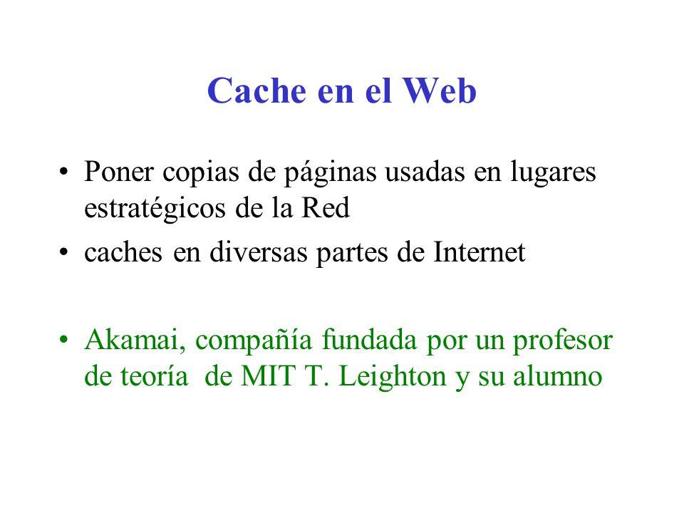 Cache en el Web Poner copias de páginas usadas en lugares estratégicos de la Red caches en diversas partes de Internet Akamai, compañía fundada por un