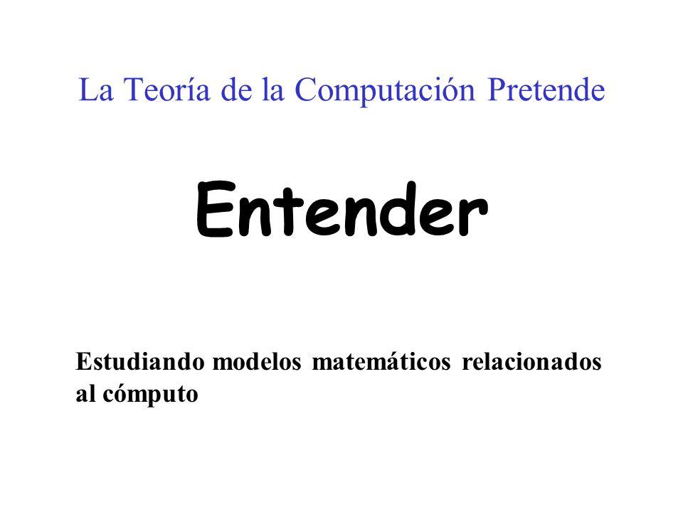 La Teoría de la Computación Pretende Entender Estudiando modelos matemáticos relacionados al cómputo