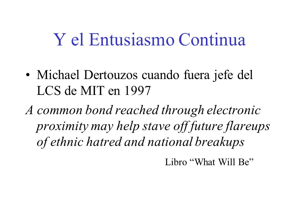 Y el Entusiasmo Continua Michael Dertouzos cuando fuera jefe del LCS de MIT en 1997 A common bond reached through electronic proximity may help stave off future flareups of ethnic hatred and national breakups Libro What Will Be