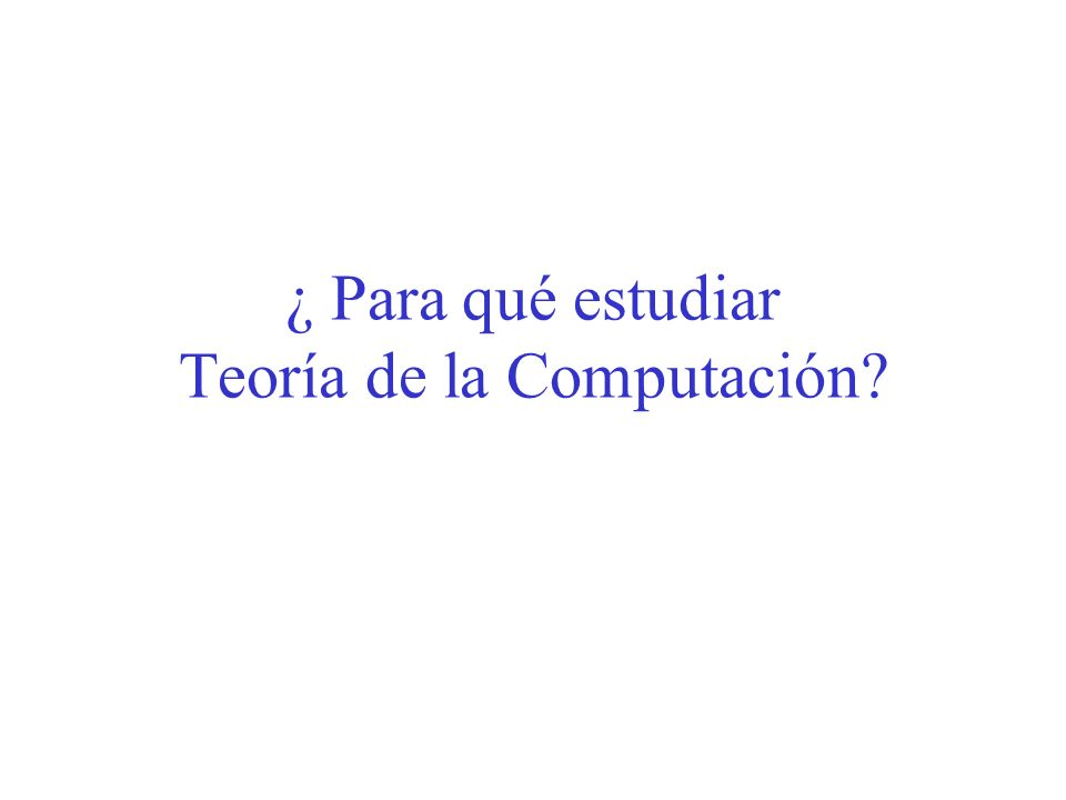 ¿ Para qué estudiar Teoría de la Computación?
