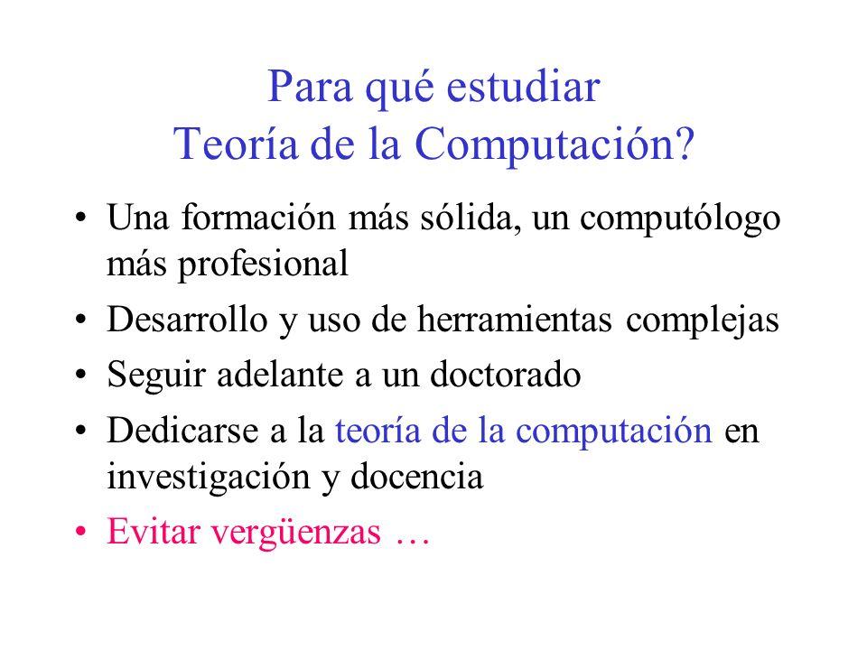 Para qué estudiar Teoría de la Computación? Una formación más sólida, un computólogo más profesional Desarrollo y uso de herramientas complejas Seguir