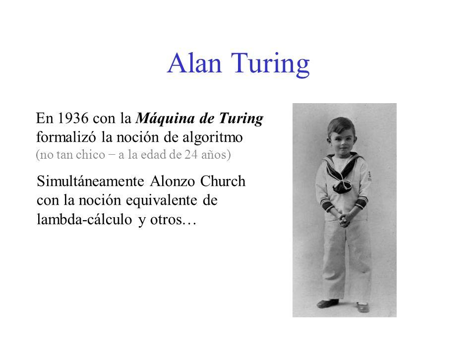 Alan Turing En 1936 con la Máquina de Turing formalizó la noción de algoritmo (no tan chico a la edad de 24 años) Simultáneamente Alonzo Church con la