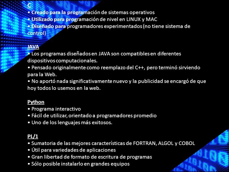 C Creado para la programación de sistemas operativos Utilizado para programación de nivel en LINUX y MAC Diseñado para programadores experimentados (no tiene sistema de control) JAVA Los programas diseñados en JAVA son compatibles en diferentes dispositivos computacionales.