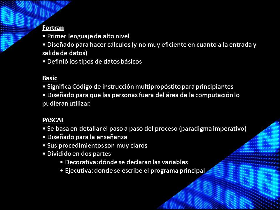Fortran Primer lenguaje de alto nivel Diseñado para hacer cálculos (y no muy eficiente en cuanto a la entrada y salida de datos) Definió los tipos de datos básicos Basic Significa Código de instrucción multipropóstito para principiantes Diseñado para que las personas fuera del área de la computación lo pudieran utilizar.