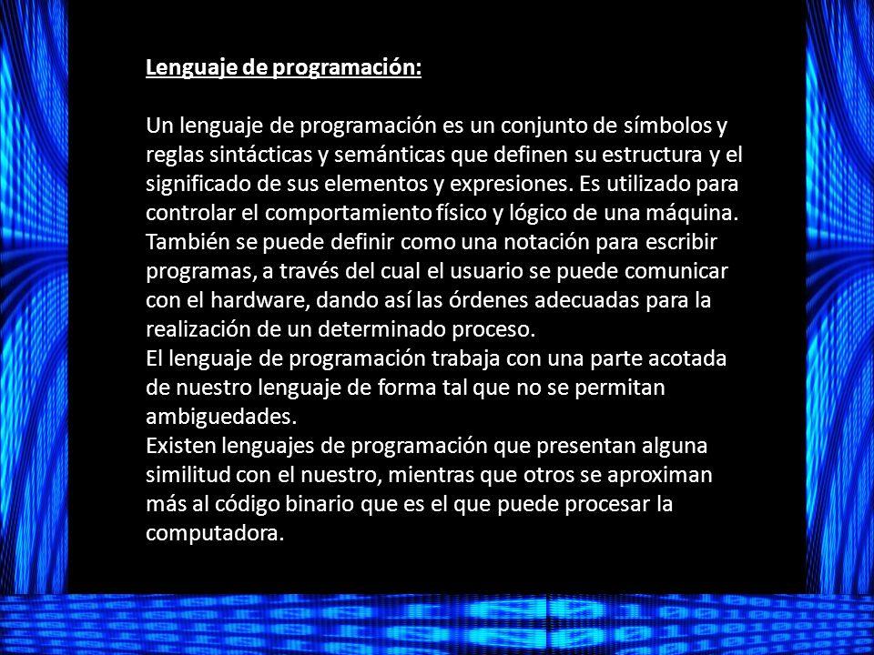 Lenguaje de programación: Un lenguaje de programación es un conjunto de símbolos y reglas sintácticas y semánticas que definen su estructura y el significado de sus elementos y expresiones.