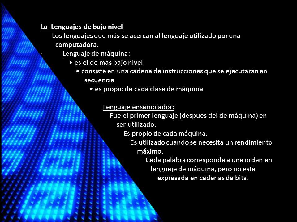 I.a Lenguajes de bajo nivel Los lenguajes que más se acercan al lenguaje utilizado por una computadora.