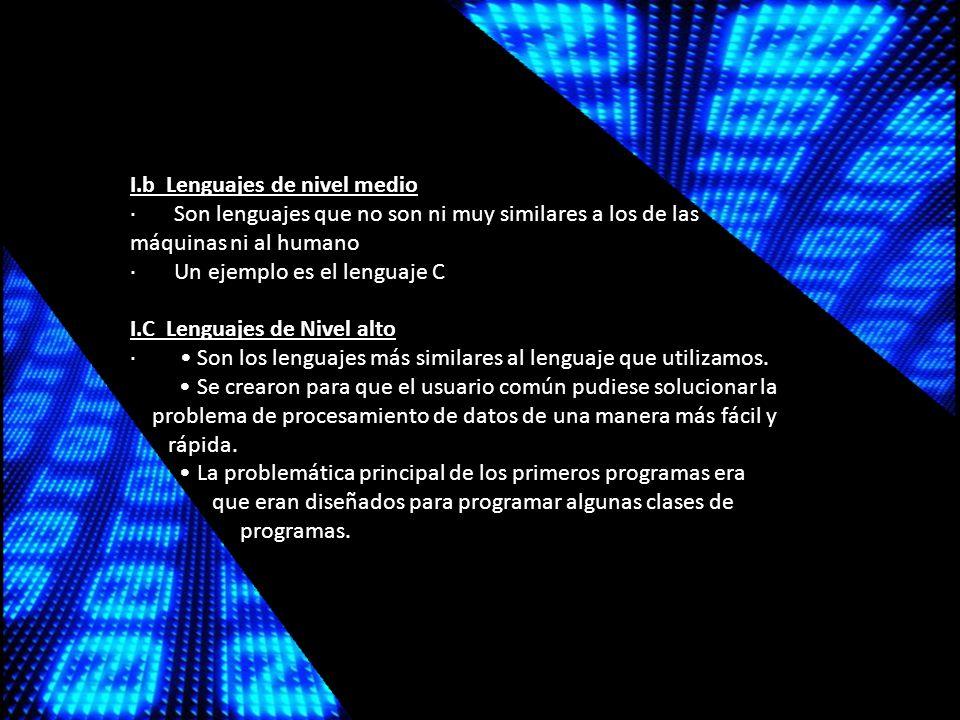I.b Lenguajes de nivel medio · Son lenguajes que no son ni muy similares a los de las máquinas ni al humano · Un ejemplo es el lenguaje C I.C Lenguajes de Nivel alto · Son los lenguajes más similares al lenguaje que utilizamos.
