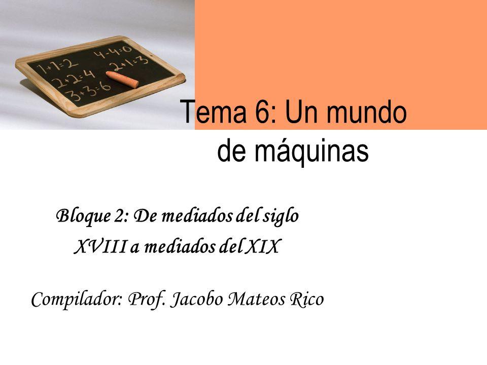 Tema 6: Un mundo de máquinas Bloque 2: De mediados del siglo XVIII a mediados del XIX Compilador: Prof.