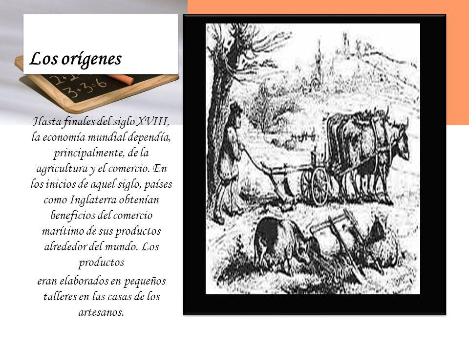 Los orígenes Hasta finales del siglo XVIII, la economía mundial dependía, principalmente, de la agricultura y el comercio.