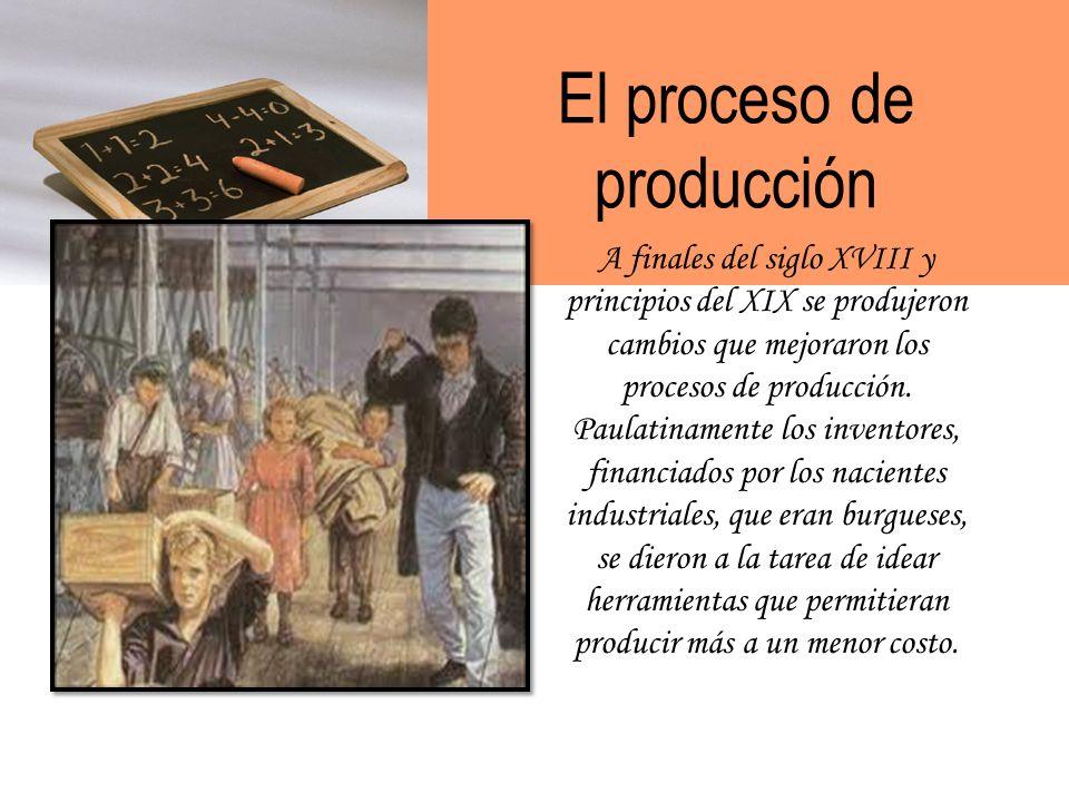 El proceso de producción A finales del siglo XVIII y principios del XIX se produjeron cambios que mejoraron los procesos de producción.