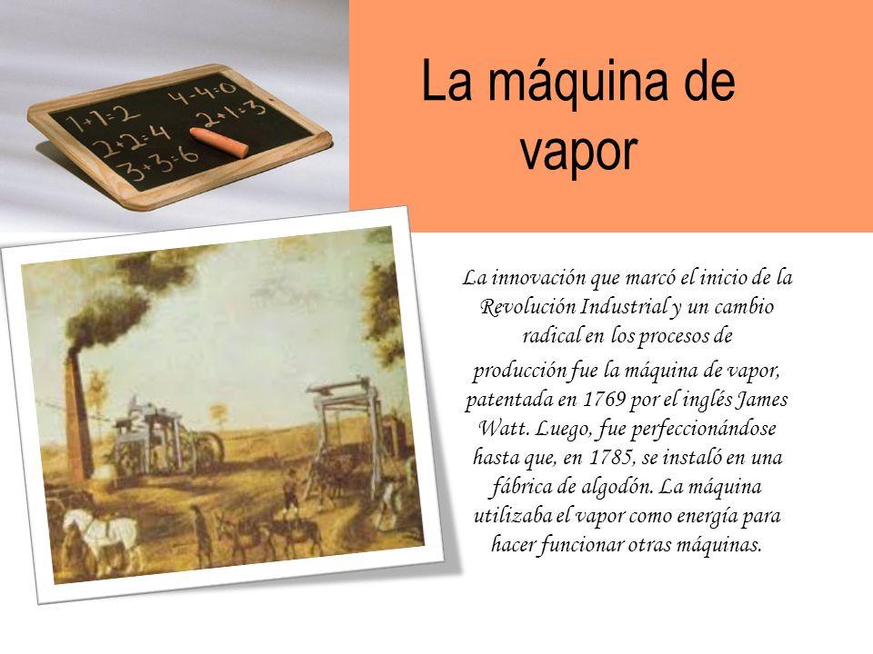 La máquina de vapor La innovación que marcó el inicio de la Revolución Industrial y un cambio radical en los procesos de producción fue la máquina de vapor, patentada en 1769 por el inglés James Watt.