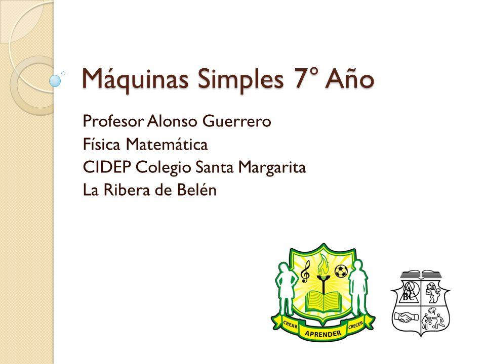 Máquinas Simples 7° Año Profesor Alonso Guerrero Física Matemática CIDEP Colegio Santa Margarita La Ribera de Belén
