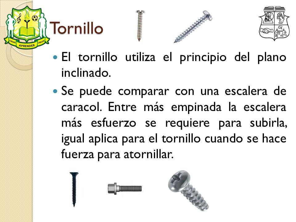 Tornillo El tornillo utiliza el principio del plano inclinado. Se puede comparar con una escalera de caracol. Entre más empinada la escalera más esfue