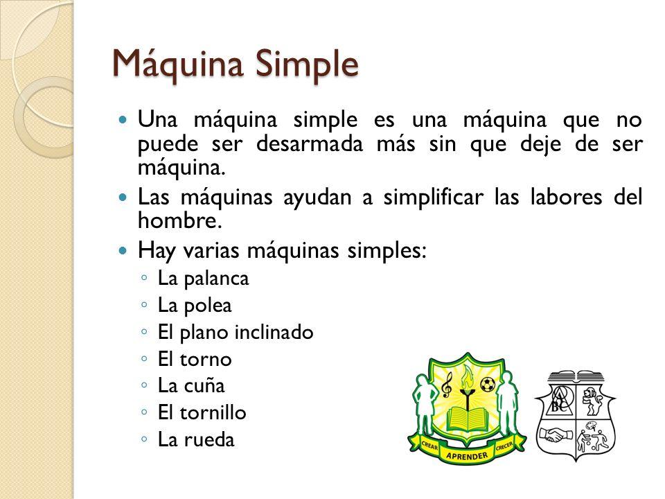 Máquina Simple Una máquina simple es una máquina que no puede ser desarmada más sin que deje de ser máquina. Las máquinas ayudan a simplificar las lab