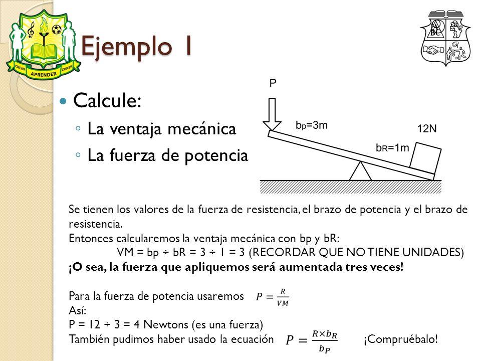 Ejemplo 1 Calcule: La ventaja mecánica La fuerza de potencia Se tienen los valores de la fuerza de resistencia, el brazo de potencia y el brazo de res