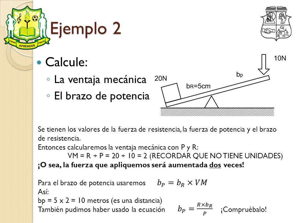 Ejemplo 2 Calcule: La ventaja mecánica El brazo de potencia Se tienen los valores de la fuerza de resistencia, la fuerza de potencia y el brazo de res