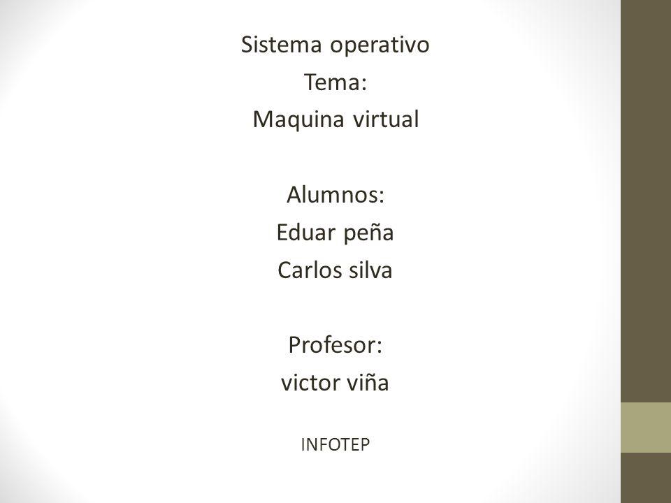 Sistema operativo Tema: Maquina virtual Alumnos: Eduar peña Carlos silva Profesor: victor viña INFOTEP