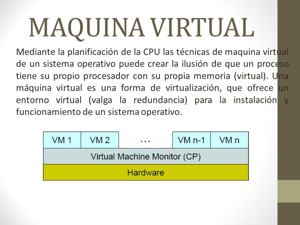 MAQUINA VIRTUAL Mediante la planificación de la CPU las técnicas de maquina virtual de un sistema operativo puede crear la ilusión de que un proceso tiene su propio procesador con su propia memoria (virtual).