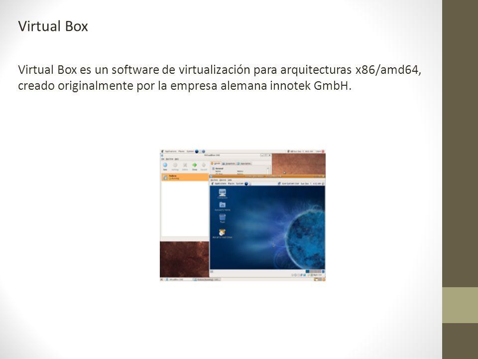 Virtual Box Virtual Box es un software de virtualización para arquitecturas x86/amd64, creado originalmente por la empresa alemana innotek GmbH.