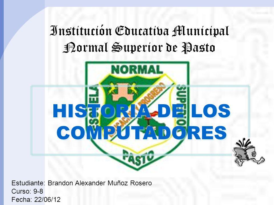 HISTORIA DE LOS COMPUTADORES HISTORIA DE LOS COMPUTADORES Institución Educativa Municipal Normal Superior de Pasto Estudiante: Brandon Alexander Muñoz Rosero Curso: 9-8 Fecha: 22/06/12