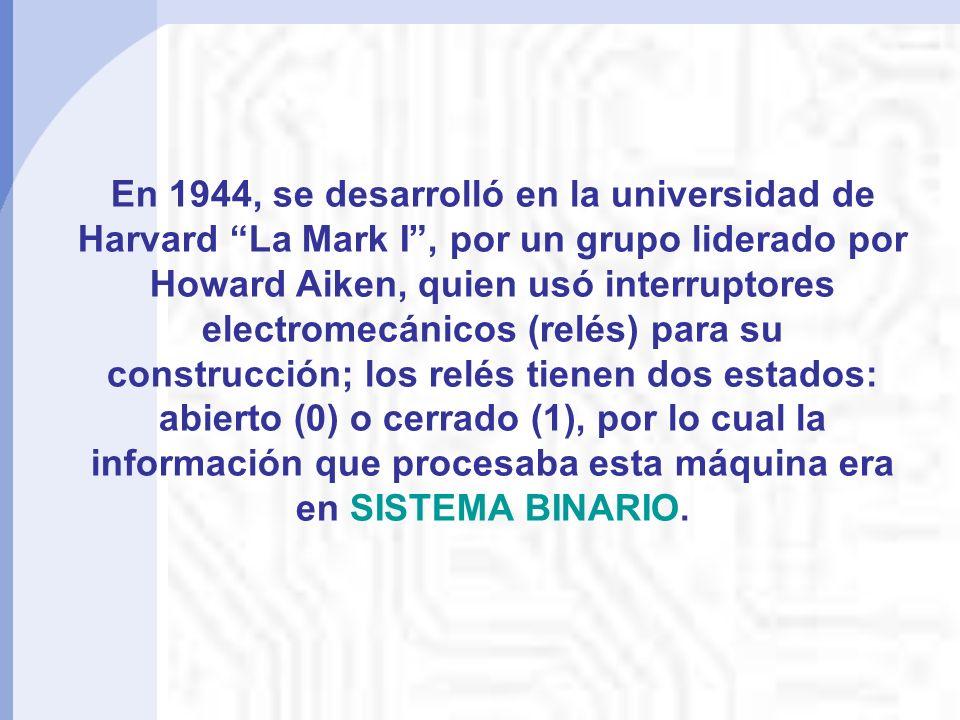 En 1944, se desarrolló en la universidad de Harvard La Mark I, por un grupo liderado por Howard Aiken, quien usó interruptores electromecánicos (relés) para su construcción; los relés tienen dos estados: abierto (0) o cerrado (1), por lo cual la información que procesaba esta máquina era en SISTEMA BINARIO.