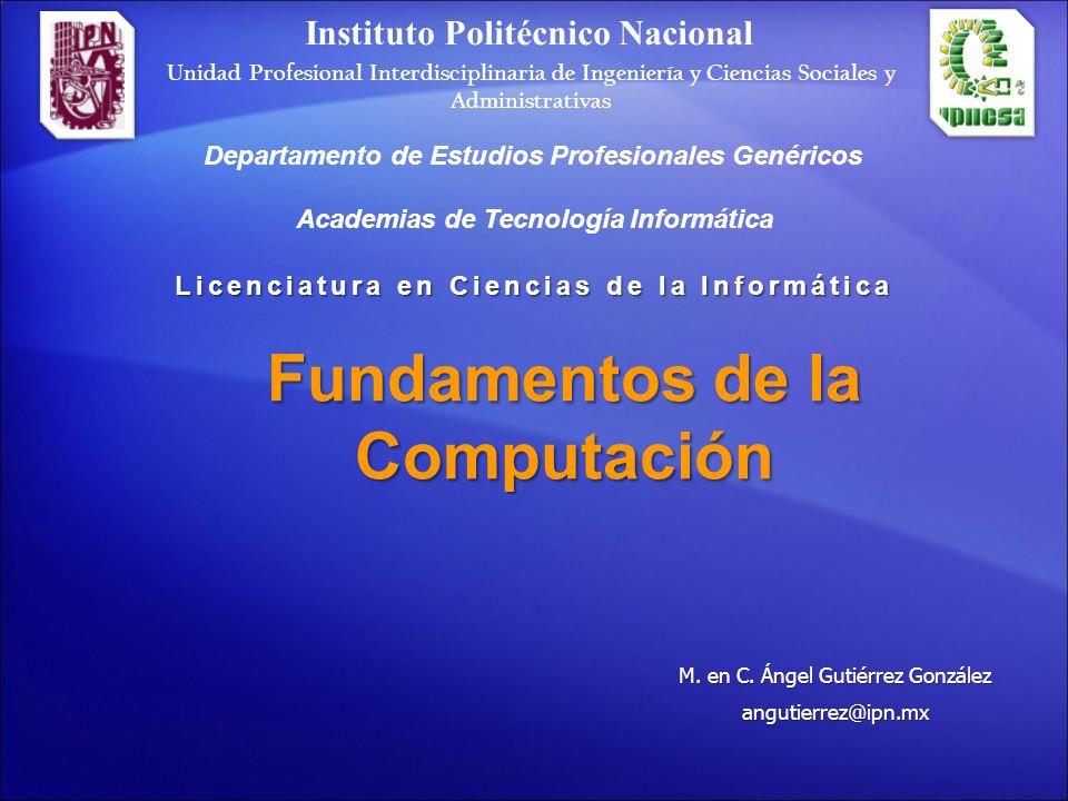 Fundamentos de la Computación Licenciatura en Ciencias de la Informática Academias de Tecnología Informática Instituto Politécnico Nacional Unidad Pro