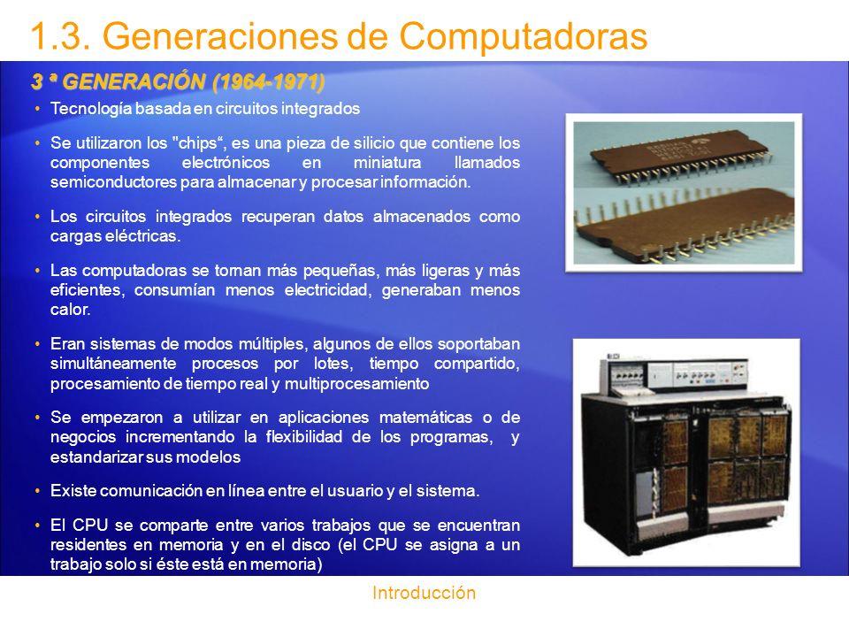 1.3. Generaciones de Computadoras Introducción 3 ª GENERACIÓN (1964-1971) Tecnología basada en circuitos integrados Se utilizaron los