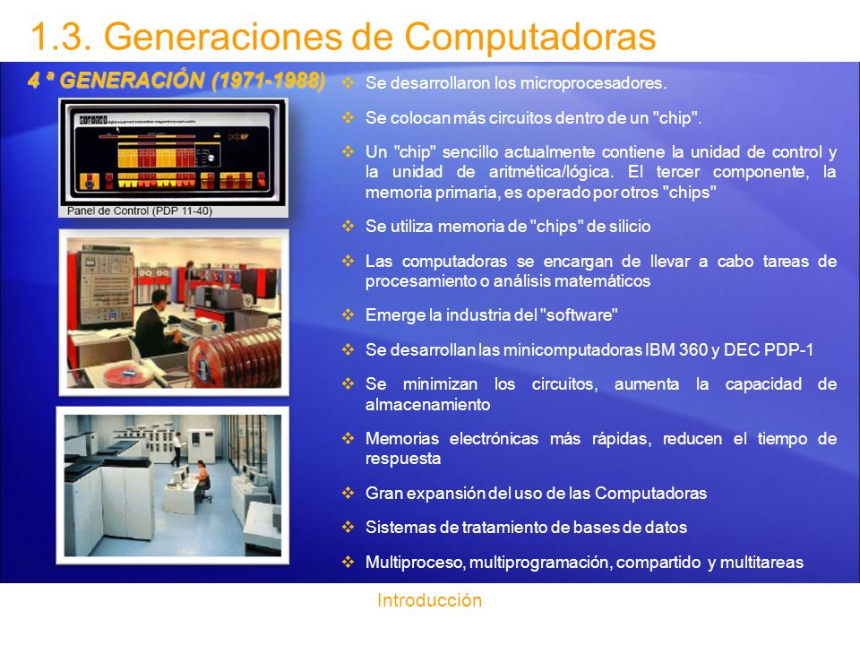 1.3. Generaciones de Computadoras Introducción 4 ª GENERACIÓN (1971-1988) Se desarrollaron los microprocesadores. Se colocan más circuitos dentro de u