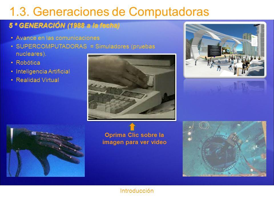 1.3. Generaciones de Computadoras Introducción 5 ª GENERACIÓN (1988 a la fecha) Avance en las comunicaciones SUPERCOMPUTADORAS = Simuladores (pruebas