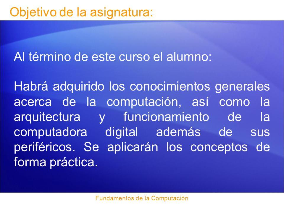 Fundamentos de la Computación Objetivo de la asignatura: Al término de este curso el alumno: Habrá adquirido los conocimientos generales acerca de la