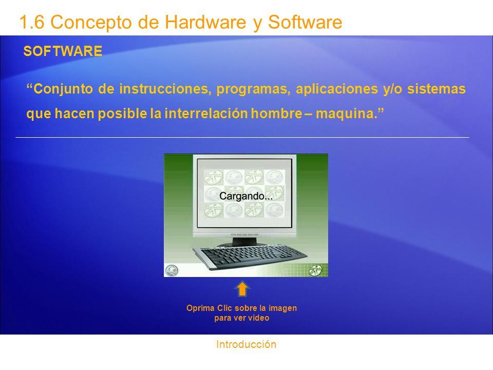 Introducción 1.6 Concepto de Hardware y Software SOFTWARE Conjunto de instrucciones, programas, aplicaciones y/o sistemas que hacen posible la interre