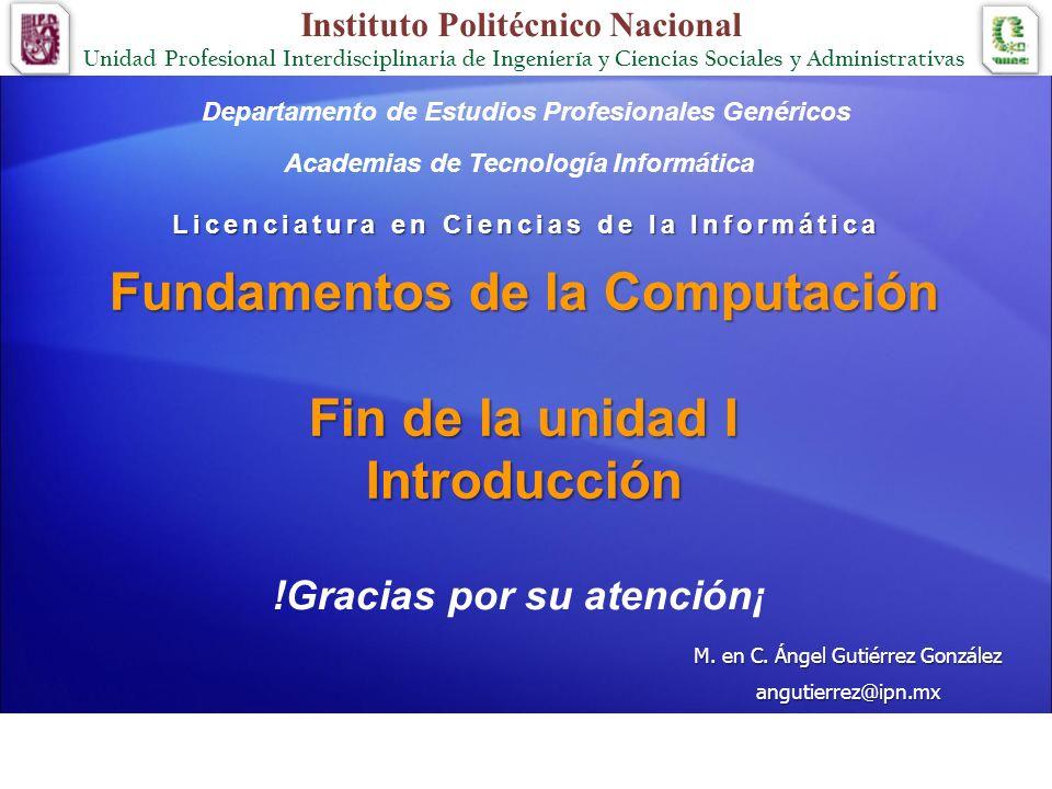 Fundamentos de la Computación Fin de la unidad I Introducción Licenciatura en Ciencias de la Informática Academias de Tecnología Informática M. en C.