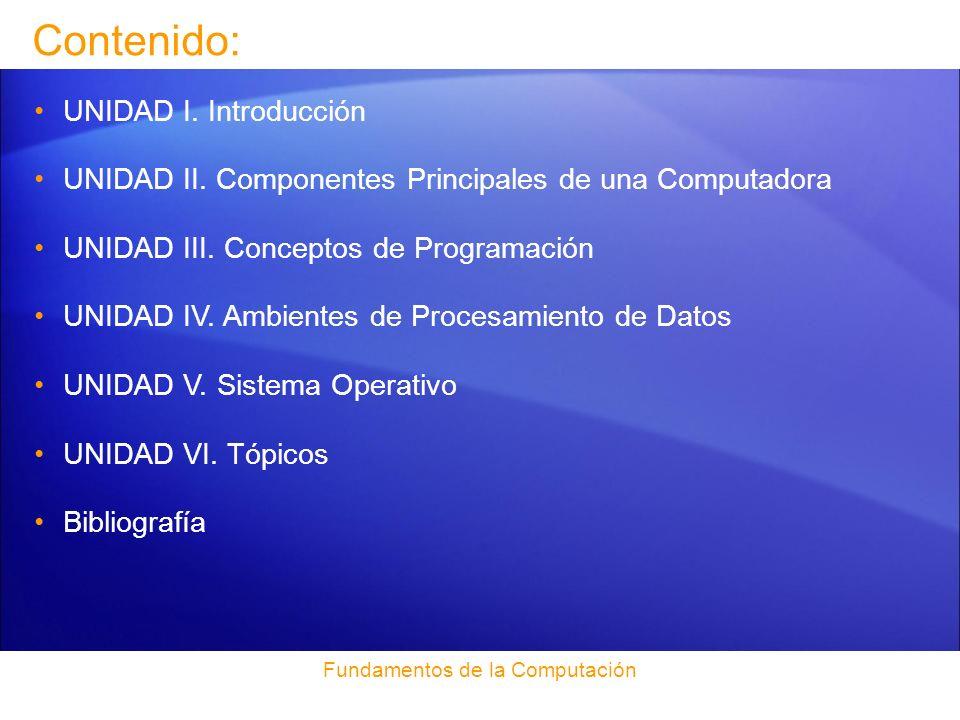 Contenido: UNIDAD I. Introducción UNIDAD II. Componentes Principales de una Computadora UNIDAD III. Conceptos de Programación UNIDAD IV. Ambientes de