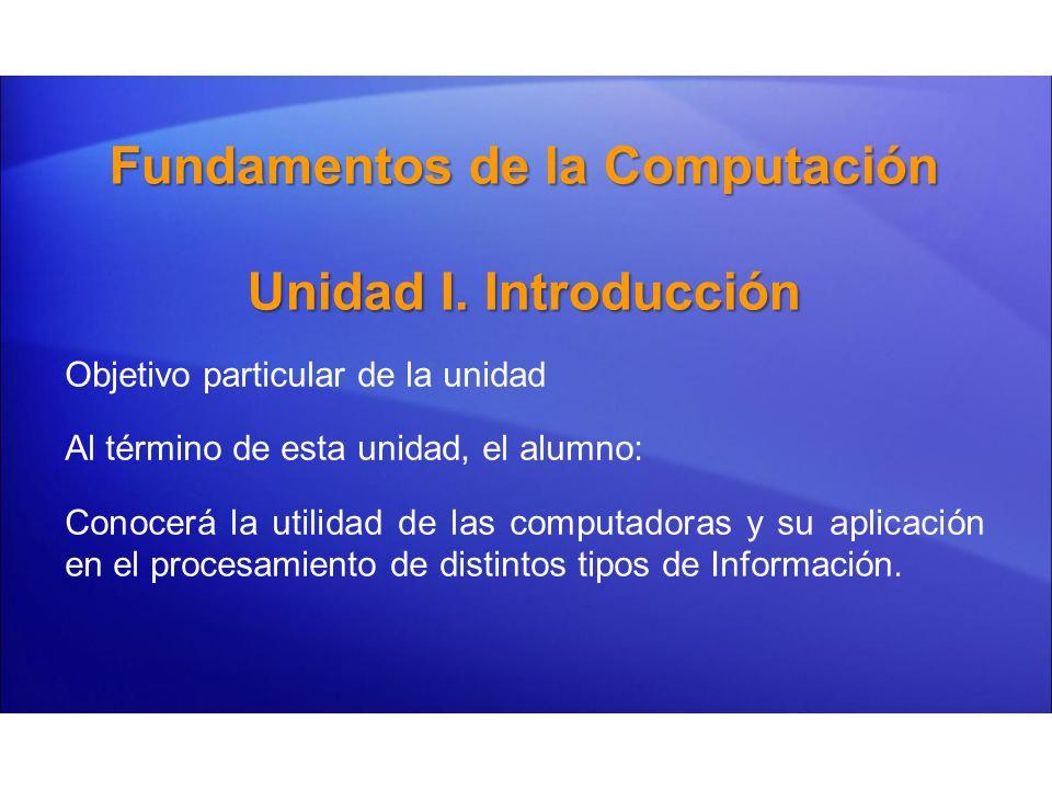 Fundamentos de la Computación Unidad I. Introducción Objetivo particular de la unidad Al término de esta unidad, el alumno: Conocerá la utilidad de la