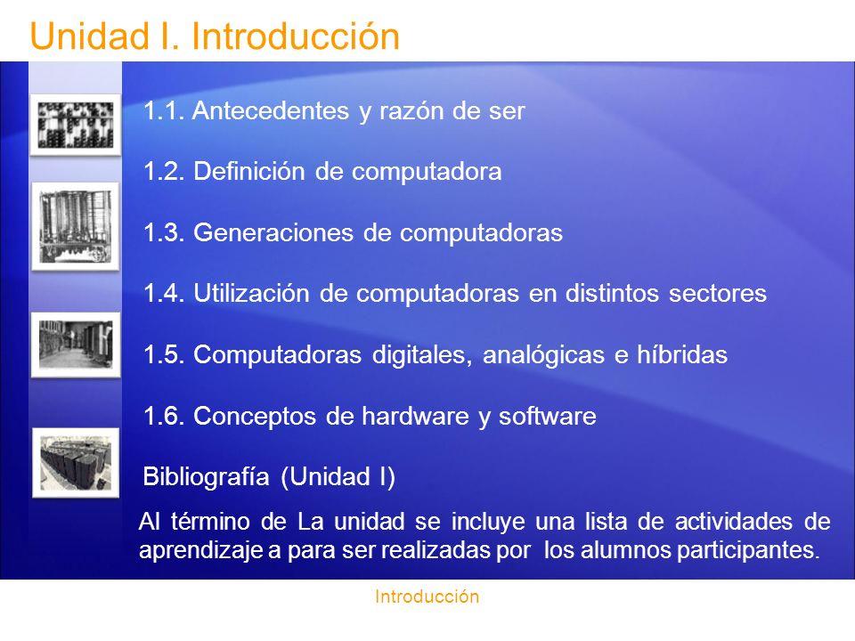 Unidad I. Introducción 1.1. Antecedentes y razón de ser 1.2. Definición de computadora 1.3. Generaciones de computadoras 1.4. Utilización de computado