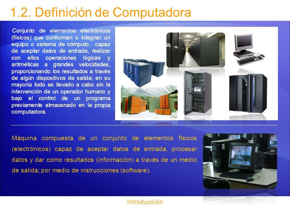 1.2. Definición de Computadora Conjunto de elementos electrónicos (físicos) que conforman o integran un equipo o sistema de cómputo, capaz de aceptar