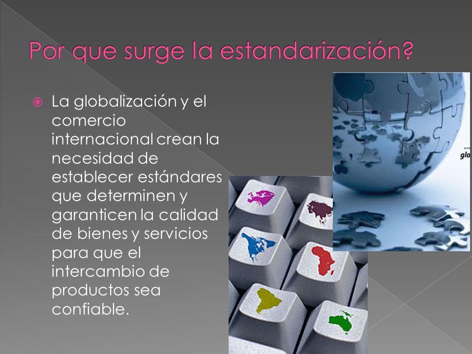 La globalización y el comercio internacional crean la necesidad de establecer estándares que determinen y garanticen la calidad de bienes y servicios