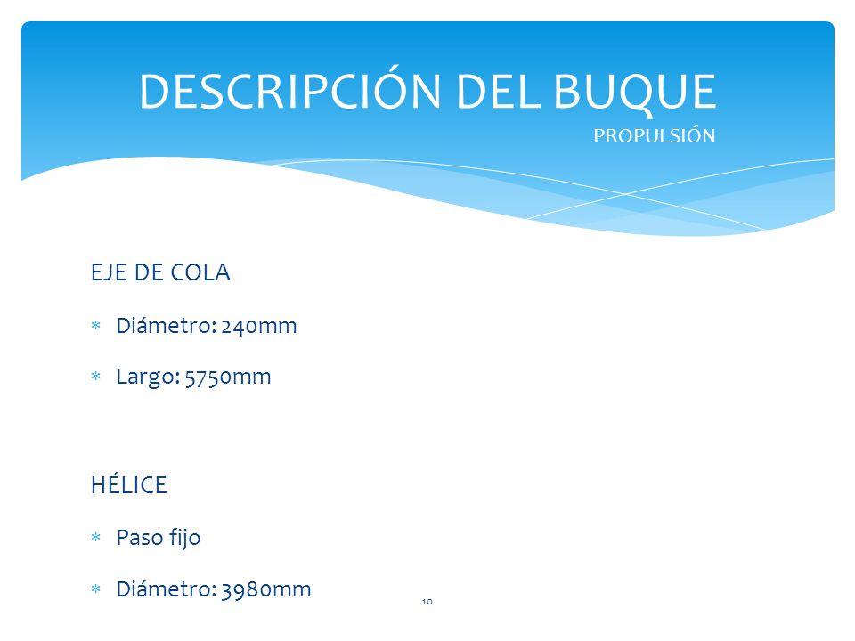 EJE DE COLA Diámetro: 240mm Largo: 5750mm HÉLICE Paso fijo Diámetro: 3980mm DESCRIPCIÓN DEL BUQUE PROPULSIÓN 10