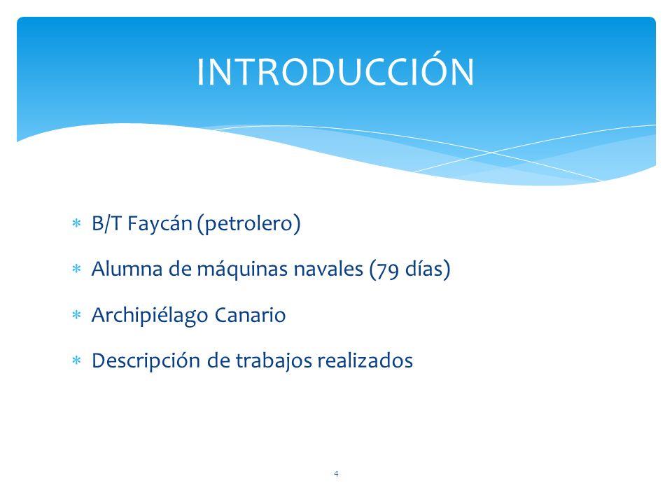 B/T Faycán (petrolero) Alumna de máquinas navales (79 días) Archipiélago Canario Descripción de trabajos realizados INTRODUCCIÓN 4