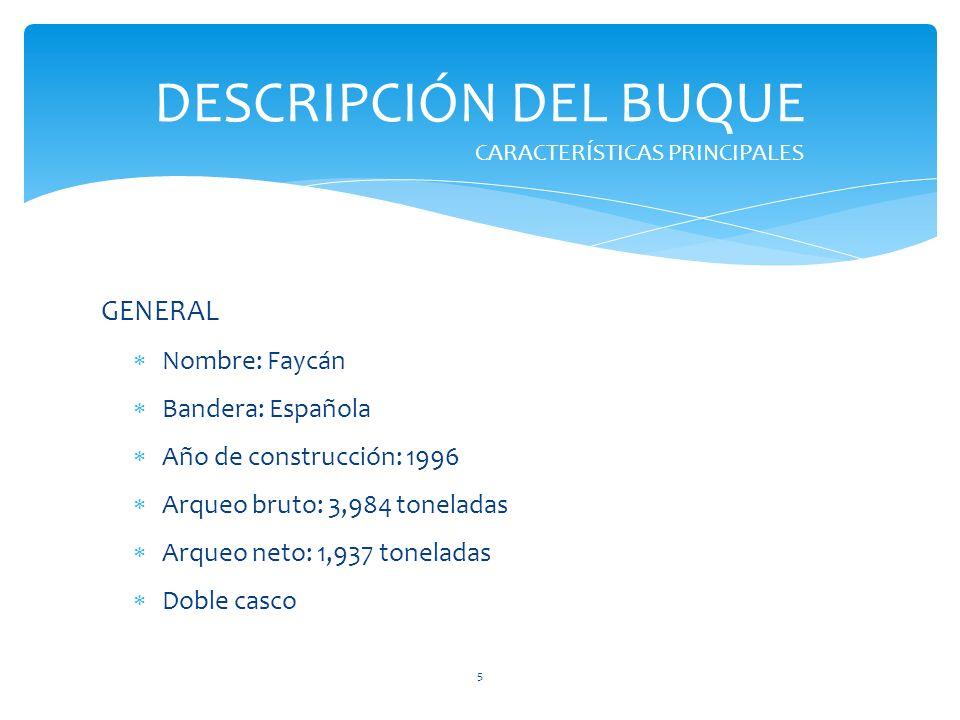 GENERAL Nombre: Faycán Bandera: Española Año de construcción: 1996 Arqueo bruto: 3,984 toneladas Arqueo neto: 1,937 toneladas Doble casco DESCRIPCIÓN DEL BUQUE CARACTERÍSTICAS PRINCIPALES 5