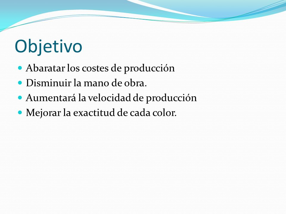 Objetivo Abaratar los costes de producción Disminuir la mano de obra. Aumentará la velocidad de producción Mejorar la exactitud de cada color.
