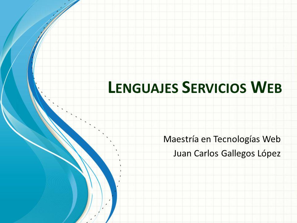 L ENGUAJES S ERVICIOS W EB Maestría en Tecnologías Web Juan Carlos Gallegos López