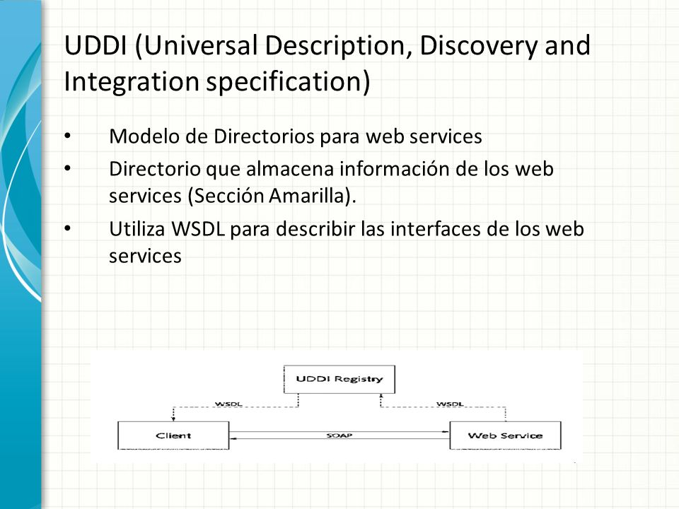 UDDI (Universal Description, Discovery and Integration specification) Modelo de Directorios para web services Directorio que almacena información de l