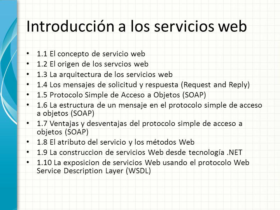 Introducción a los servicios web 1.1 El concepto de servicio web 1.2 El origen de los servcios web 1.3 La arquitectura de los servicios web 1.4 Los mensajes de solicitud y respuesta (Request and Reply) 1.5 Protocolo Simple de Acceso a Objetos (SOAP) 1.6 La estructura de un mensaje en el protocolo simple de acceso a objetos (SOAP) 1.7 Ventajas y desventajas del protocolo simple de acceso a objetos (SOAP) 1.8 El atributo del servicio y los métodos Web 1.9 La construccion de servicios Web desde tecnología.NET 1.10 La exposicion de servicios Web usando el protocolo Web Service Description Layer (WSDL)