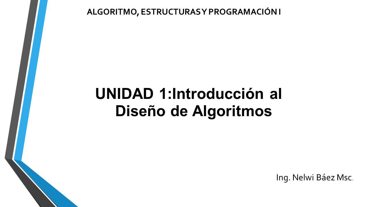 ALGORITMO, ESTRUCTURAS Y PROGRAMACIÓN I UNIDAD 1:Introducción al Diseño de Algoritmos Ing.