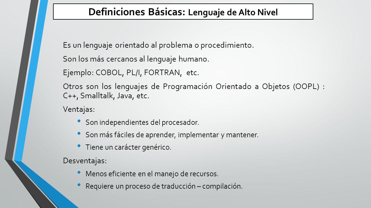 Definiciones Básicas: Lenguaje de Alto Nivel Es un lenguaje orientado al problema o procedimiento.